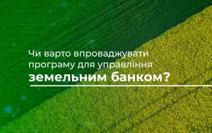 Чи варто впроваджувати програму для управління земельним банком?